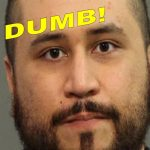 GEORGE ZIMMERMAN IS OUR NEWEST DUMBASS