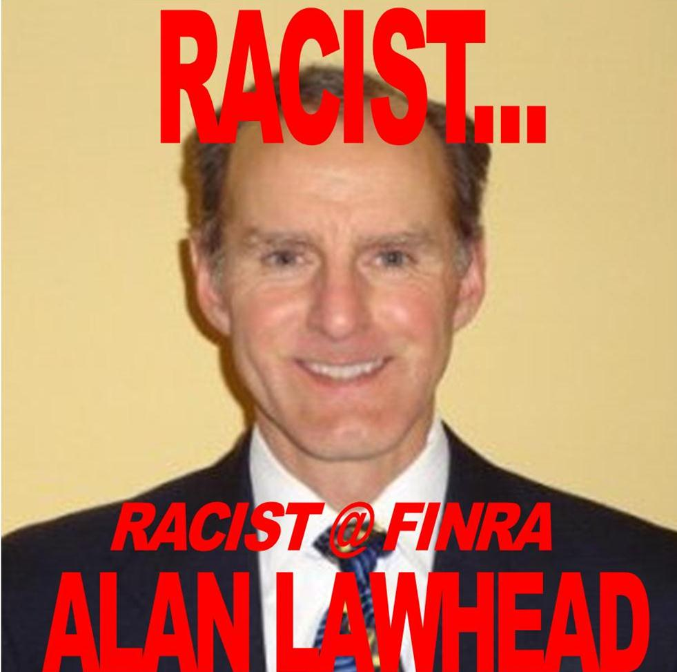 ALAN LAWHEAD, FINRA, RACIST DECLINED TO COMMENT ON HIS RACIALLY BIASED ATTITUDE